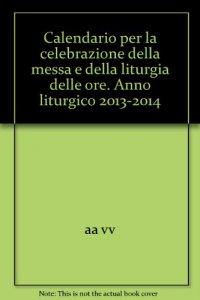 Copertina di 'Calendario per la celebrazione della Messa e della Liturgia delle Ore 2013-2014'