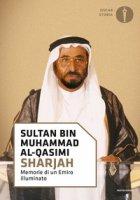 Sharjah. Memorie di un emiro illuminato - Al-Qasimi Sultan bin Muhammad