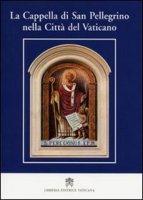 La Cappella di San Pellegrino nella Città del Vaticano - Giulio Viviani