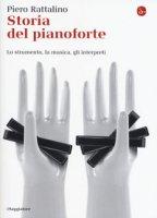 Storia del pianoforte. Lo strumento, la musica, gli interpreti - Rattalino Piero