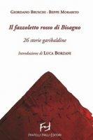 Il fazzoletto rosso di Bisagno. 26 storie garibaldine - Bruschi Giordano, Morabito Beppe