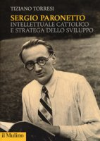 Sergio Paronetto. Intellettuale cattolico e stratega dello svilupppo - Torresi Tiziano