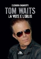 Tom Waits. La voce e l'oblio - Bagarotti Eleonora