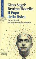 Il papa della fisica. Enrico Fermi e la nascita dell'era atomica - Segrè Gino, Hoerlin Bettina