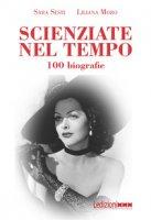 Scienziate nel tempo. 100 biografie - Sesti Sara, Moro Liliana