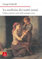 La medicina dei nostri nonni. Cultura e pratiche curative della montagna veneta - Vedovelli Giorgio