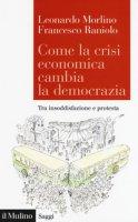 Come la crisi economica cambia la democrazia. Tra insoddisfazione e protesta - Morlino Leonardo, Raniolo Francesco