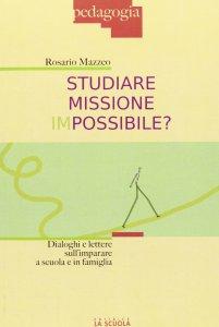 Copertina di 'Studiare missione impossibile?. Dialoghi e lettere sull'imparare a scuola e in famiglia.'