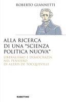 Alla ricerca di una «scienza politica nuova». Liberalismo e democrazia nel pensiero di Alexis De Tocqueville - Giannetti Roberto