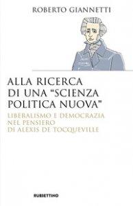 Copertina di 'Alla ricerca di una «scienza politica nuova». Liberalismo e democrazia nel pensiero di Alexis De Tocqueville'