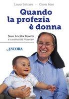 Quando la profezia è donna. Suor Ancilla Beretta e la comunità Nocetum - Bellomi Laura, Mari Gloria