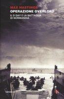 Operazione Overlord. Il D-Day e la battaglia di Normandia - Hastings Max