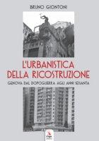 L' urbanistica della ricostruzione. Genova dal dopoguerra agli anni Sessanta - Giontoni Bruno
