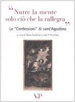 """""""Nutre la mente solo ciò che la rallegra"""". Le """"Confessioni"""" di sant'Agostino - Paola Fandella, Luigi F. Pizzolato"""