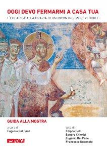 Copertina di 'Oggi devo fermarmi a casa tua. L'Eucaristia, la grazia di un incontro imprevedibile - Guida alla mostra.'