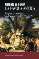 La favola antica. Esopo e la sapienza degli schiavi - La Penna Antonio