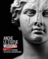 Anche le statue muoiono. Conflitto e patrimonio tra antico e contemporaneo. Catalogo della mostra (Torino, 8 marzo-9 settembre 2018). Ediz. a colori