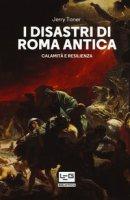 I disastri di Roma antica. Calamità e resilienza - Toner Jerry