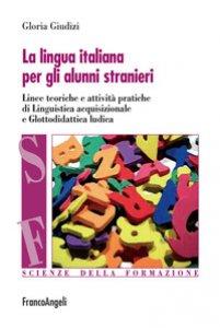 Copertina di 'La lingua italiana per gli alunni stranieri. Linee teoriche e attività pratiche di linguistica acquisizionale e glottodidattica ludica'