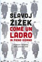 Come un ladro in pieno giorno. Il potere all'epoca della postumanità - Zizek Slavoj