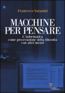 Copertina di 'Macchine per pensare. L'informatica come prosecuzione della filosofia con altri mezzi. Trattato di informatica umanistica'