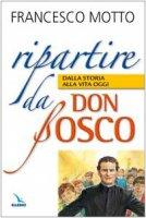 Ripartire da don Bosco. Dalla storia alla vita oggi - Francesco Motto