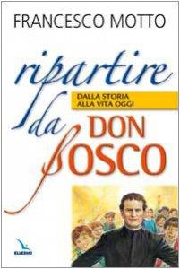 Copertina di 'Ripartire da don Bosco. Dalla storia alla vita oggi'