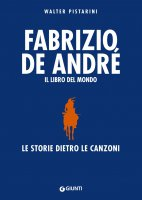 Fabrizio De André. Il libro del mondo - Walter Pistarini