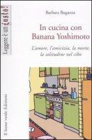 In cucina con Banana Yoshimoto. L'amore, l'amicizia, la morte, la solitudine nel cibo - Buganza Barbara