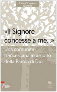 Copertina di '«Il Signore concesse a me... ». Una comunità francescana in ascolto della parola di Dio'