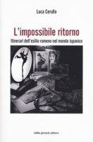 L' impossibile ritorno. Itinerari dell'esilio romeno nel mondo ispanico - Cerullo Luca