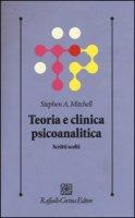 Teoria e clinica psicoanalitica. Scritti scelti - Mitchell Stephen A.