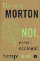 Noi, esseri ecologici - Morton Timothy