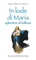 In lode di Maria splendore di bellezza. Novena dell'Immacolata - Pedico M. Marcellina
