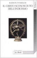 Il Cristo sconosciuto dell'induismo. Verso una cristofania ecumenica - Panikkar Raimon