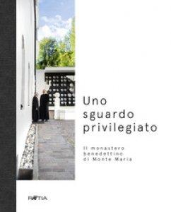 Copertina di 'Uno sguardo privilegiato. Il monastero benedettino di Monte Maria'