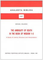 The ambiguity of death in the book of Wisdom 1-6. A study of literary structure and interpretation - Kolarcik Michael