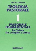Teologia pastorale [vol_1] / Pastorale fondamentale. La Chiesa fra compito e attesa - Zulehner Paul M.