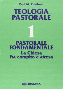 Copertina di 'Teologia pastorale [vol_1] / Pastorale fondamentale. La Chiesa fra compito e attesa'