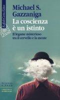 La coscienza è un istinto. Il legame misterioso tra il cervello e la mente - Gazzaniga Michael S.