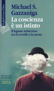 Copertina di 'La coscienza è un istinto. Il legame misterioso tra il cervello e la mente'
