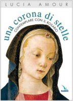 Una corona di stelle. Contemplare con il Rosario - Amour Lucia