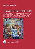 Tra archein e prattein. Agire libero e fondazione politica nel pensiero di Hannah Arendt - Luisa G. Musso
