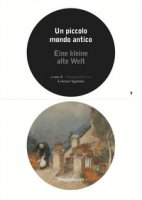 Un piccolo mondo antico. Catalogo della mostra (Lugano, 25 marzo-21 ottobre 2018). Ediz. italiana e tedesca