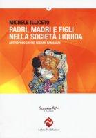 Padri, madri e figli nella società liquida. Antropologia dei legami familiari - Illiceto Michele
