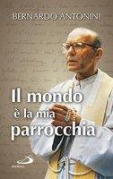 Il mondo è la mia parrocchia - Bernardo Antonini