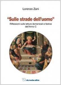 Copertina di 'Sulle strade dell'uomo. Riflessioni sulle letture domenicali e festive dell'Anno C'