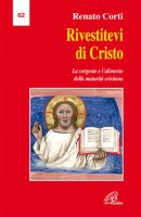 Rivestitevi di Cristo. La sorgente e l'alimento della maturità cristiana - Renato Corti