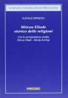 Mircea Eliade. Storico delle religioni. Con la corrispondenza inedita di Mircea Eliade-Károly Kerényi - Spineto Natale