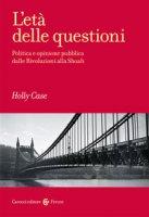 L' età delle questioni. Politica e opinione pubblica dalle Rivoluzioni alla Shoah - Case Holly